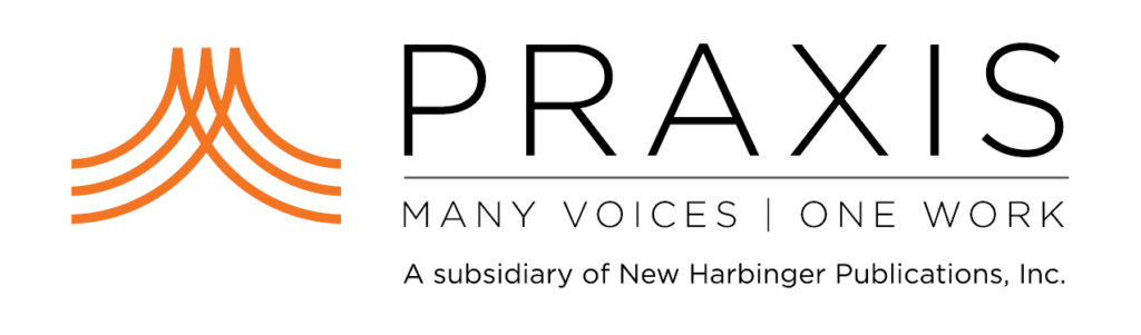 Praxis: Many Voices - One Work. A subsidiary of New Harbinger Publications